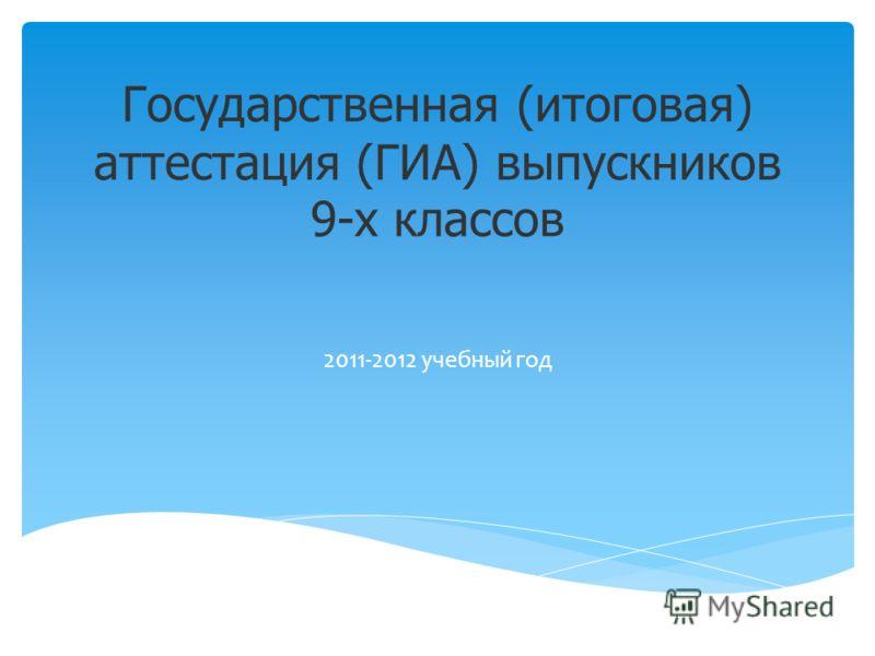 Государственная (итоговая) аттестация (ГИА) выпускников 9-х классов 2011-2012 учебный год
