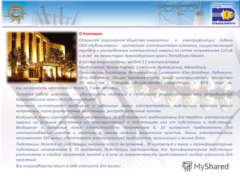 О Компании Открытое акционерное общество энергетики и электрификации Кубани ОАО «Кубаньэнерго» - крупнейшая электросетевая компания, осуществляющая передачу и распределение электрической энергии по сетям напряжением 110 кВ и ниже на территории Красно
