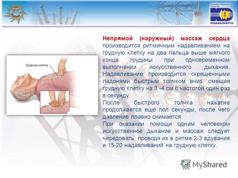 Непрямой (наружный) массаж сердца производится ритмичным надавливанием на грудную клетку на два пальца выше мягкого конца грудины при одновременном выполнении искусственного дыхания. Надавливание производится скрещенными ладонями быстрым толчком вн