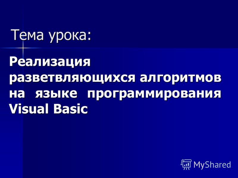 Тема урока: Реализация разветвляющихся алгоритмов на языке программирования Visual Basic