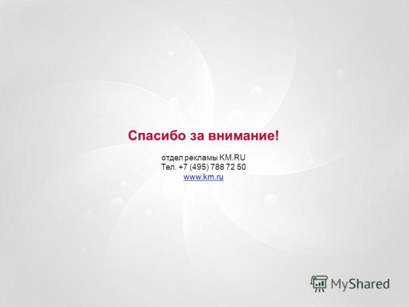 Спасибо за внимание! отдел рекламы KM.RU Тел. +7 (495) 788 72 50 www.km.ru