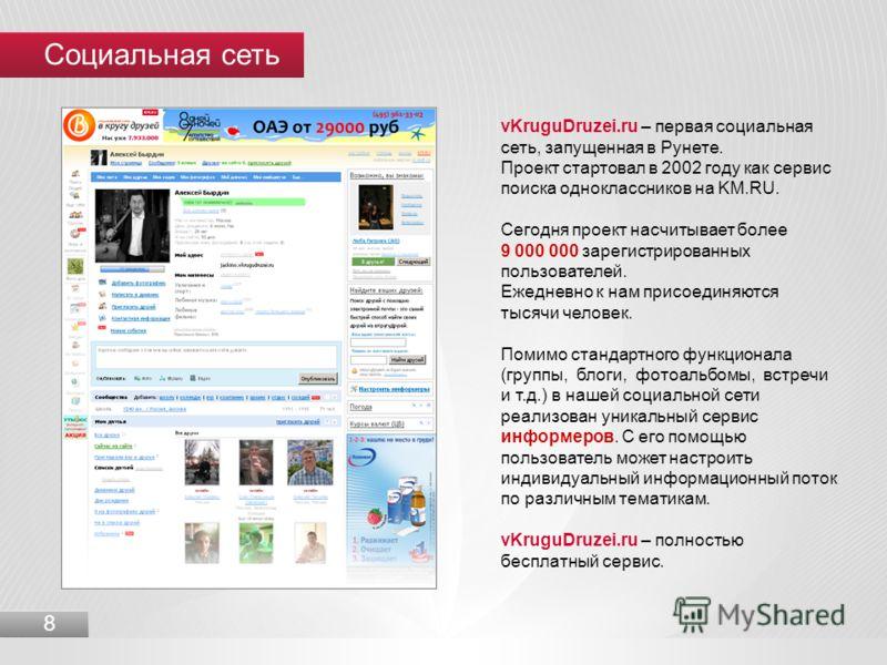 Социальная сеть 8 vKruguDruzei.ru – первая социальная сеть, запущенная в Рунете. Проект стартовал в 2002 году как сервис поиска одноклассников на KM.RU. Сегодня проект насчитывает более 9 000 000 зарегистрированных пользователей. Ежедневно к нам прис