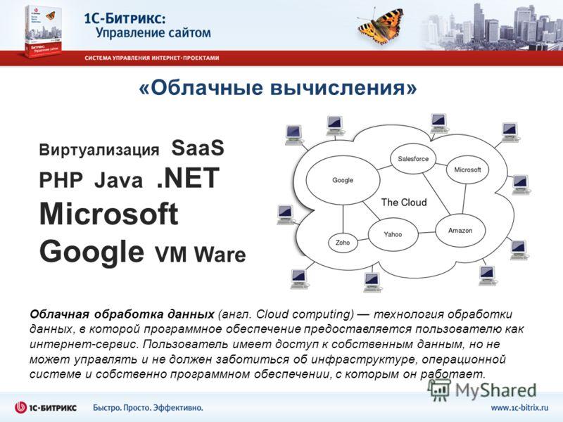 «Облачные вычисления» Виртуализация SaaS PHP Java.NET Microsoft Google VM Ware Облачная обработка данных (англ. Cloud computing) технология обработки данных, в которой программное обеспечение предоставляется пользователю как интернет-сервис. Пользова
