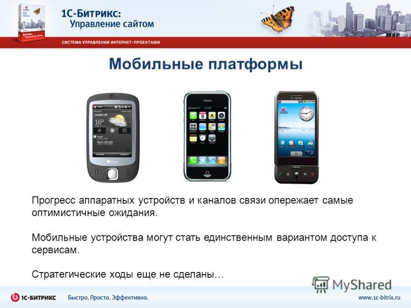 Мобильные платформы Прогресс аппаратных устройств и каналов связи опережает самые оптимистичные ожидания. Мобильные устройства могут стать единственным вариантом доступа к сервисам. Стратегические ходы еще не сделаны…