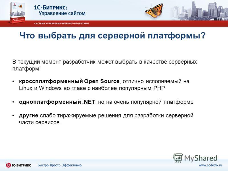 Что выбрать для серверной платформы? кроссплатформенный Open Source, отлично исполняемый на Linux и Windows во главе с наиболее популярным PHP одноплатформенный.NET, но на очень популярной платформе другие слабо тиражируемые решения для разработки се