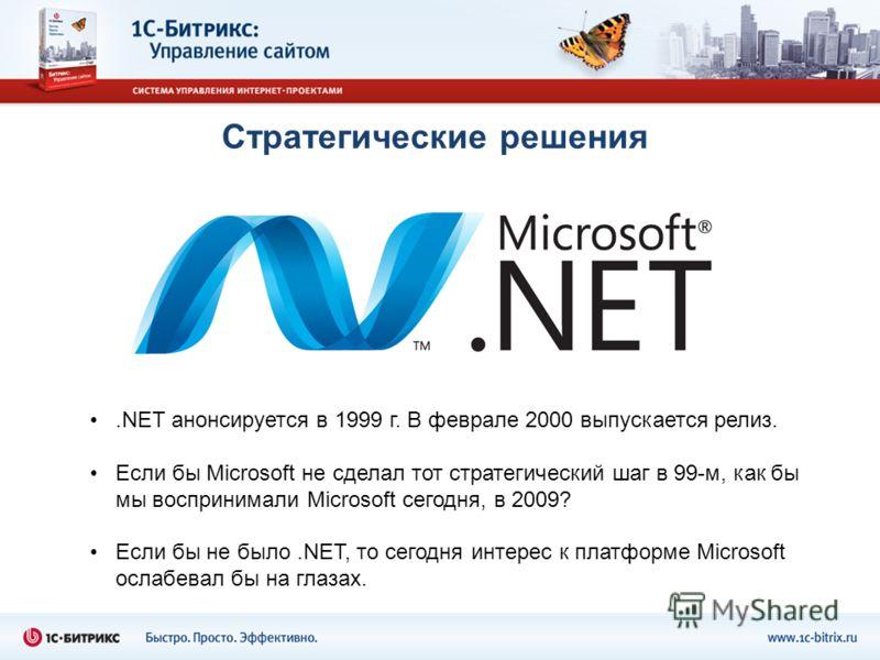 Стратегические решения.NET анонсируется в 1999 г. В феврале 2000 выпускается релиз. Если бы Microsoft не сделал тот стратегический шаг в 99-м, как бы мы воспринимали Microsoft сегодня, в 2009? Если бы не было.NET, то сегодня интерес к платформе Micro