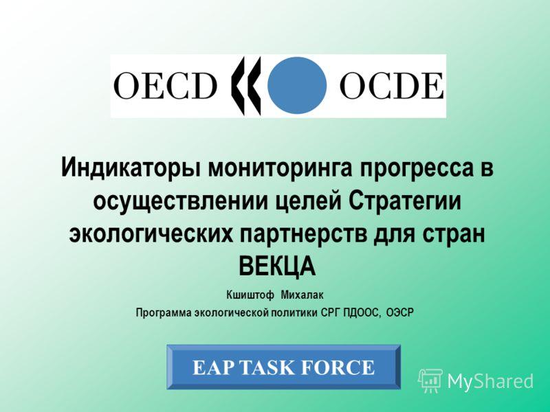 EAP TASK FORCE Индикаторы мониторинга прогресса в осуществлении целей Стратегии экологических партнерств для стран ВЕКЦА Кшиштоф Михалак Программа экологической политики СРГ ПДООС, ОЭСР