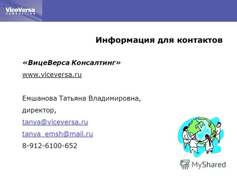 Информация для контактов «ВицеВерса Консалтинг» www.viceversa.ru Емшанова Татьяна Владимировна, директор, tanya@viceversa.ru tanya_emsh@mail.ru 8-912-6100-652