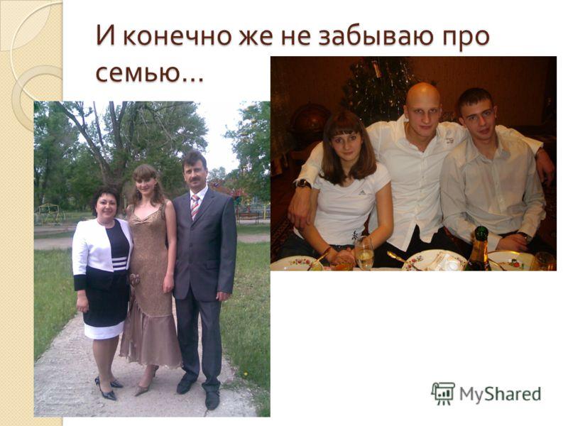 И конечно же не забываю про семью …