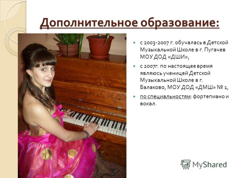 Дополнительное образование : с 2003-2007 г. обучалась в Детской Музыкальной Школе в г. Пугачев МОУ ДОД « ДШИ », с 2007 г. по настоящее время являюсь ученицей Детской Музыкальной Школе в г. Балаково, МОУ ДОД « ДМШ » 1, по специальностям : фортепиано и