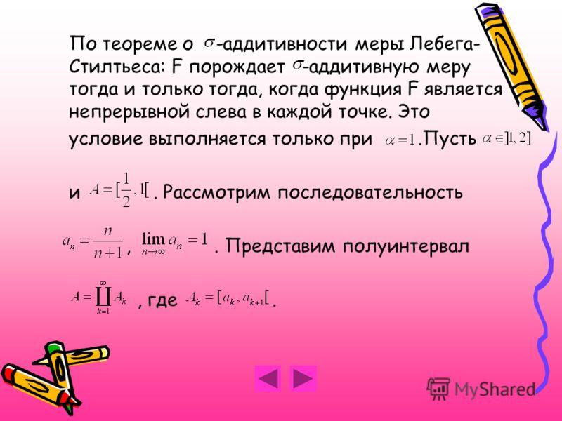 По теореме о -аддитивности меры Лебега- Стилтьеса: F порождает -аддитивную меру тогда и только тогда, когда функция F является непрерывной слева в каждой точке. Это условие выполняется только при.Пусть и. Рассмотрим последовательность,. Представим по