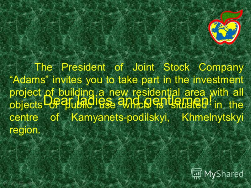 The President of Joint Stock Company Adams invites you to take part in the investment project of building a new residential area with all objects of public use which is situated in the centre of Kamyanets-podilskyi, Khmelnytskyi region. Dear ladies a