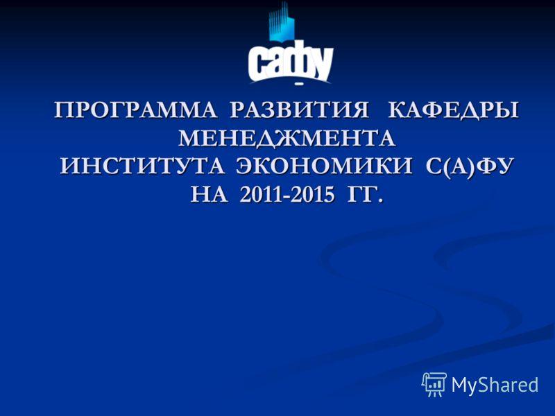 ПРОГРАММА РАЗВИТИЯ КАФЕДРЫ МЕНЕДЖМЕНТА ИНСТИТУТА ЭКОНОМИКИ С(А)ФУ НА 2011-2015 ГГ.