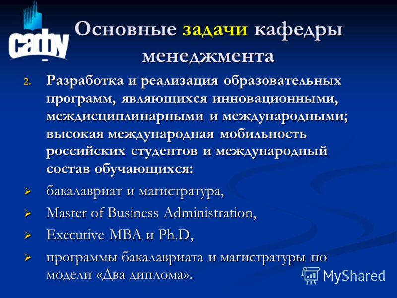Основные задачи кафедры менеджмента 2. Разработка и реализация образовательных программ, являющихся инновационными, междисциплинарными и международными; высокая международная мобильность российских студентов и международный состав обучающихся: бакала