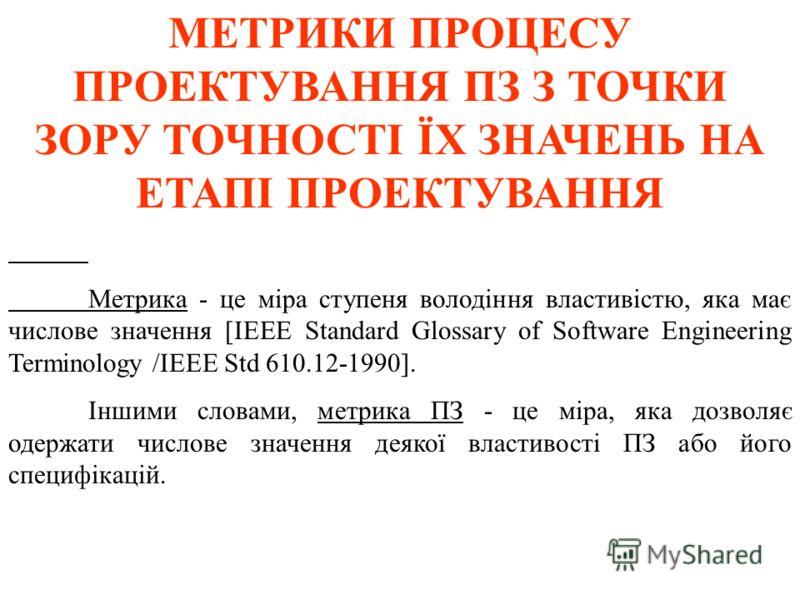 МЕТРИКИ ПРОЦЕСУ ПРОЕКТУВАННЯ ПЗ З ТОЧКИ ЗОРУ ТОЧНОСТІ ЇХ ЗНАЧЕНЬ НА ЕТАПІ ПРОЕКТУВАННЯ Метрика - це міра ступеня володіння властивістю, яка має числове значення [IEEE Standard Glossary of Software Engineering Terminology /IEEE Std 610.12-1990]. Іншим