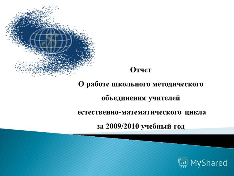 Отчет О работе школьного методического объединения учителей естественно-математического цикла за 2009/2010 учебный год
