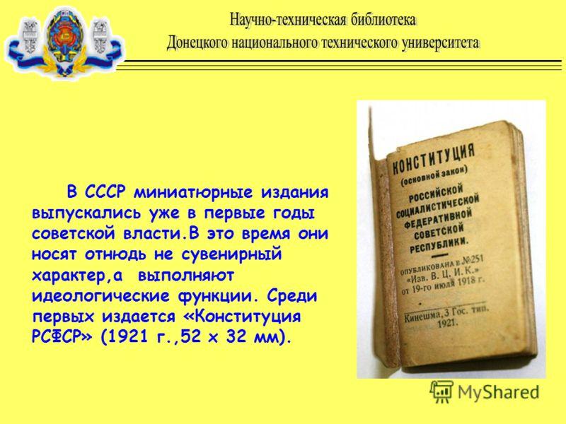 В СССР миниатюрные издания выпускались уже в первые годы советской власти.В это время они носят отнюдь не сувенирный характер,а выполняют идеологические функции. Среди первых издается «Конституция РСФСР» (1921 г.,52 х 32 мм).