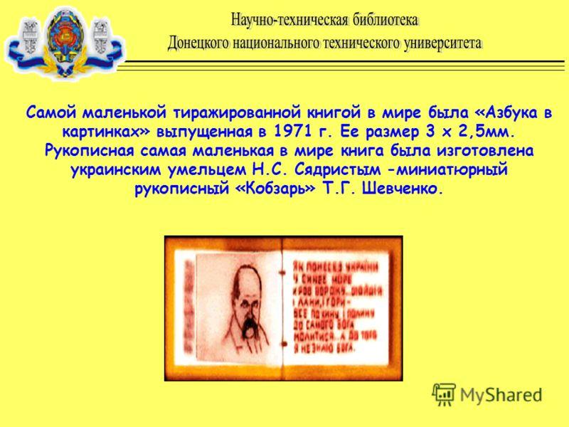Самой маленькой тиражированной книгой в мире была «Азбука в картинках» выпущенная в 1971 г. Ее размер 3 х 2,5мм. Рукописная самая маленькая в мире книга была изготовлена украинским умельцем Н.С. Сядристым -миниатюрный рукописный «Кобзарь» Т.Г. Шевчен