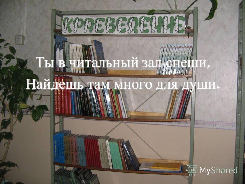 Ты в читальный зал спеши, Найдешь там много для души.
