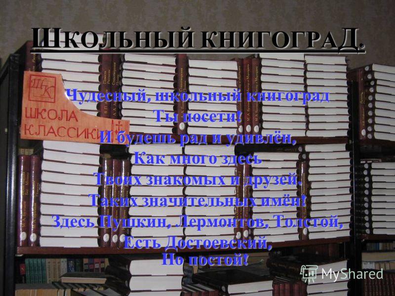Ш КОЛЬНЫЙ КНИГОГРА Д. Чудесный, школьный книгоград Ты посети ! И будешь рад и удивлён, Как много здесь Твоих знакомых и друзей. Таких значительных имён ! Здесь Пушкин, Лермонтов, Толстой, Есть Достоевский, Но постой !
