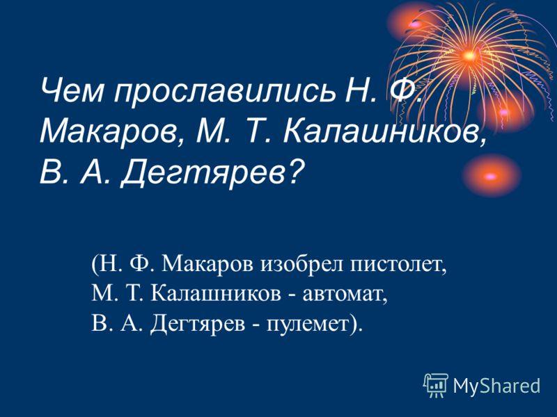 Чем прославились Н. Ф. Макаров, М. Т. Калашников, В. А. Дегтярев? (Н. Ф. Макаров изобрел пистолет, М. Т. Калашников - автомат, В. А. Дегтярев - пулемет).