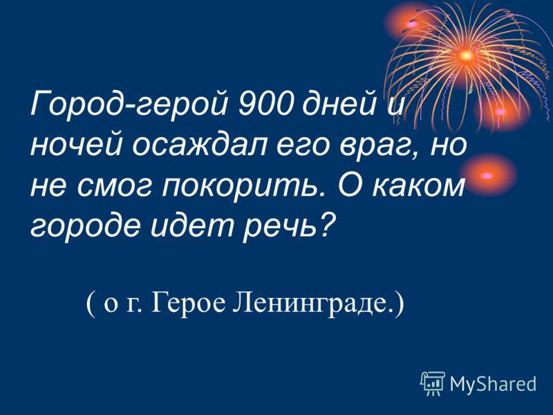 Город-герой 900 дней и ночей осаждал его враг, но не смог покорить. О каком городе идет речь? ( о г. Герое Ленинграде.)