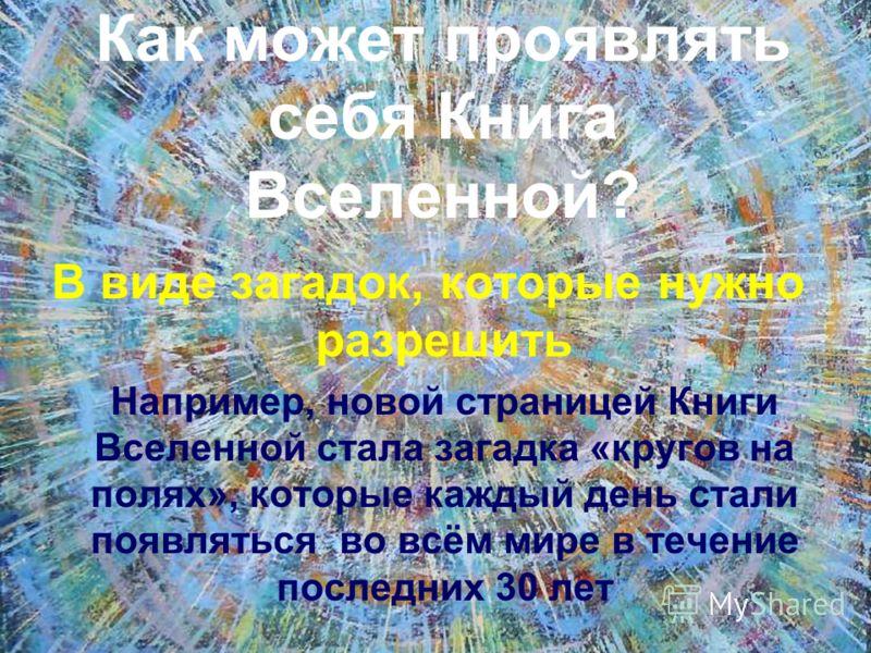 Как может проявлять себя Книга Вселенной? В виде загадок, которые нужно разрешить Например, новой страницей Книги Вселенной стала загадка «кругов на полях», которые каждый день стали появляться во всём мире в течение последних 30 лет
