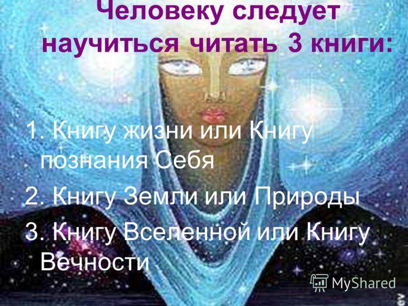Человеку следует научиться читать 3 книги: 1. Книгу жизни или Книгу познания Себя 2. Книгу Земли или Природы 3. Книгу Вселенной или Книгу Вечности