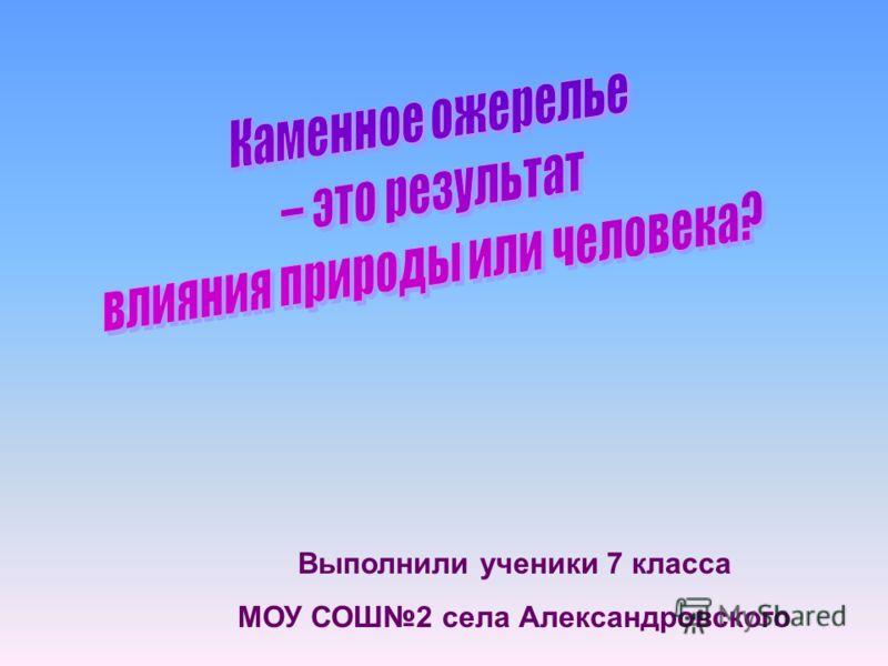 Выполнили ученики 7 класса МОУ СОШ2 села Александровского