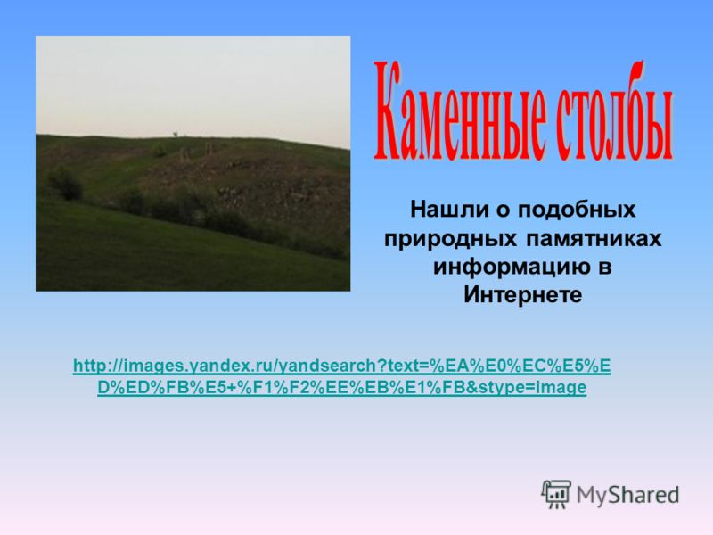 http://images.yandex.ru/yandsearch?text=%EA%E0%EC%E5%E D%ED%FB%E5+%F1%F2%EE%EB%E1%FB&stype=image Нашли о подобных природных памятниках информацию в Интернете