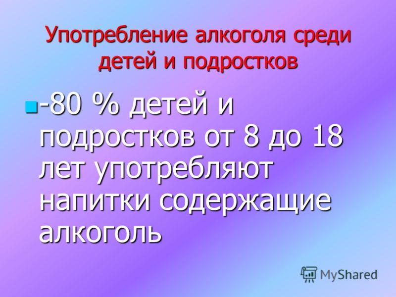 Употребление алкоголя среди детей и подростков -80 % детей и подростков от 8 до 18 лет употребляют напитки содержащие алкоголь
