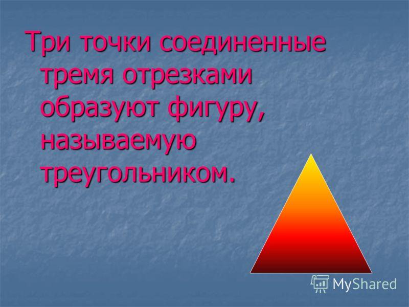 Три точки соединенные тремя отрезками образуют фигуру, называемую треугольником.