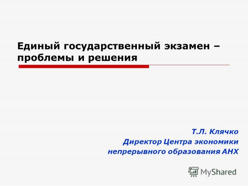 Единый государственный экзамен – проблемы и решения Т.Л. Клячко Директор Центра экономики непрерывного образования АНХ
