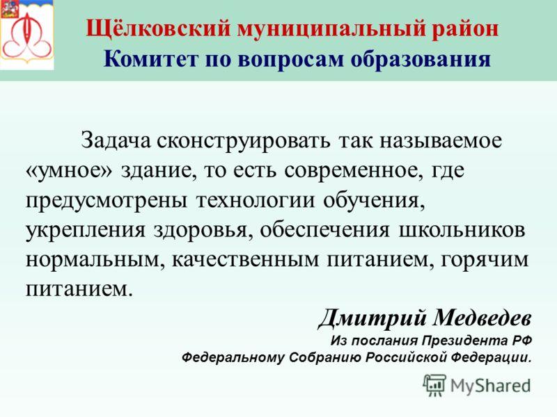 Задача сконструировать так называемое «умное» здание, то есть современное, где предусмотрены технологии обучения, укрепления здоровья, обеспечения школьников нормальным, качественным питанием, горячим питанием. Дмитрий Медведев Из послания Президента