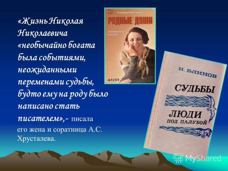 «Жизнь Николая Николаевича «необычайно богата была событиями, неожиданными переменами судьбы, будто ему на роду было написано стать писателем»,- писала его жена и соратница А.С. Хрусталева.