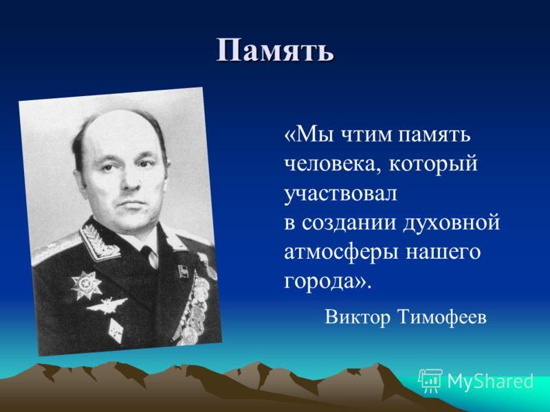 Память «Мы чтим память человека, который участвовал в создании духовной атмосферы нашего города». Виктор Тимофеев