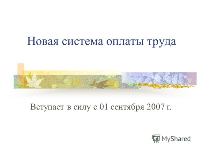 Новая система оплаты труда Вступает в силу с 01 сентября 2007 г.