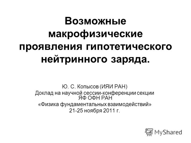 Возможные макрофизические проявления гипотетического нейтринного заряда. Ю. С. Копысов (ИЯИ РАН) Доклад на научной сессии-конференции секции ЯФ ОФН РАН «Физика фундаментальных взаимодействий» 21-25 ноября 2011 г.
