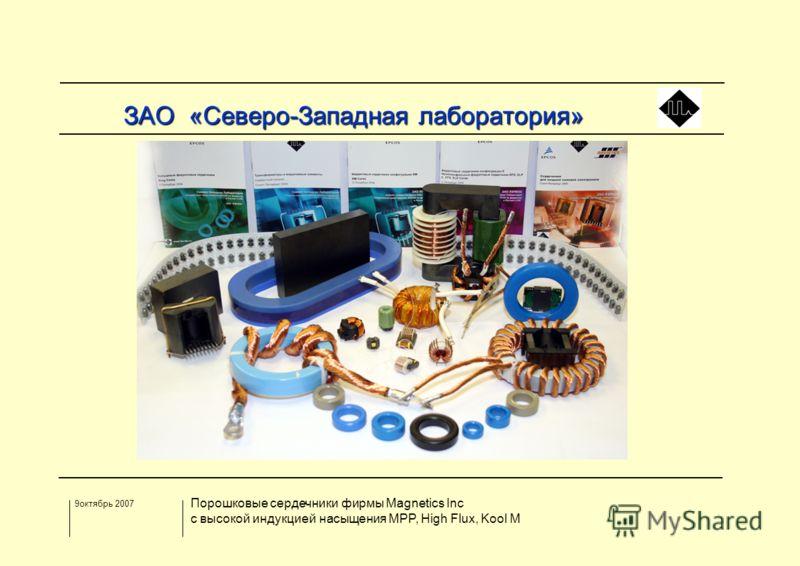 9октябрь 2007 Порошковые сердечники фирмы Magnetics Inc с высокой индукцией насыщения MPP, High Flux, Kool M З АО «Северо-Западная лаборатория»