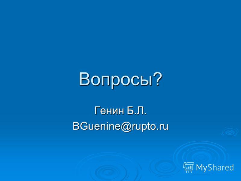 Вопросы? Генин Б.Л. BGuenine@rupto.ru