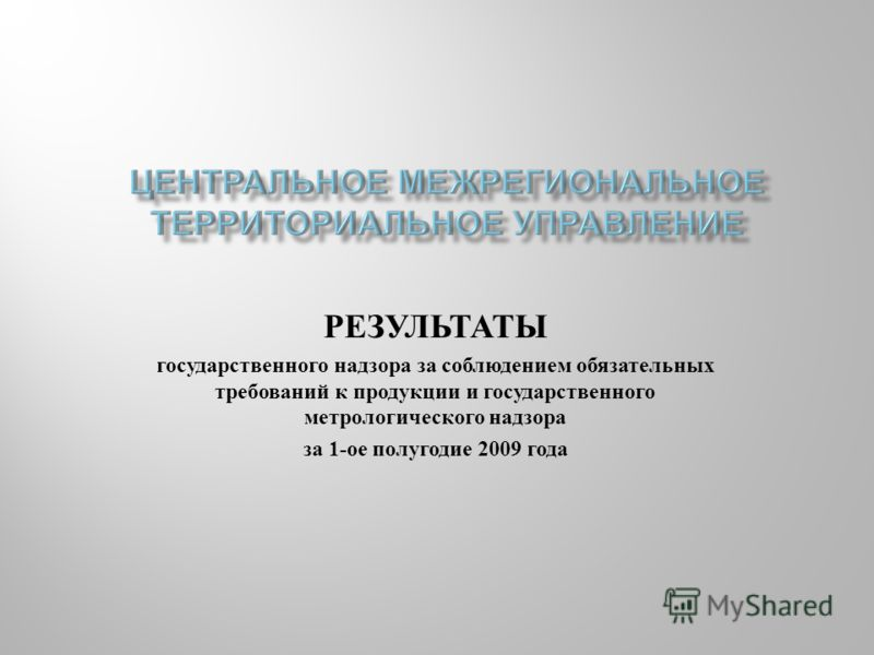 РЕЗУЛЬТАТЫ государственного надзора за соблюдением обязательных требований к продукции и государственного метрологического надзора за 1-ое полугодие 2009 года