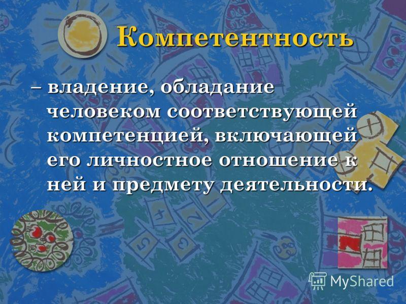 Компетентность – владение, обладание человеком соответствующей компетенцией, включающей его личностное отношение к ней и предмету деятельности.