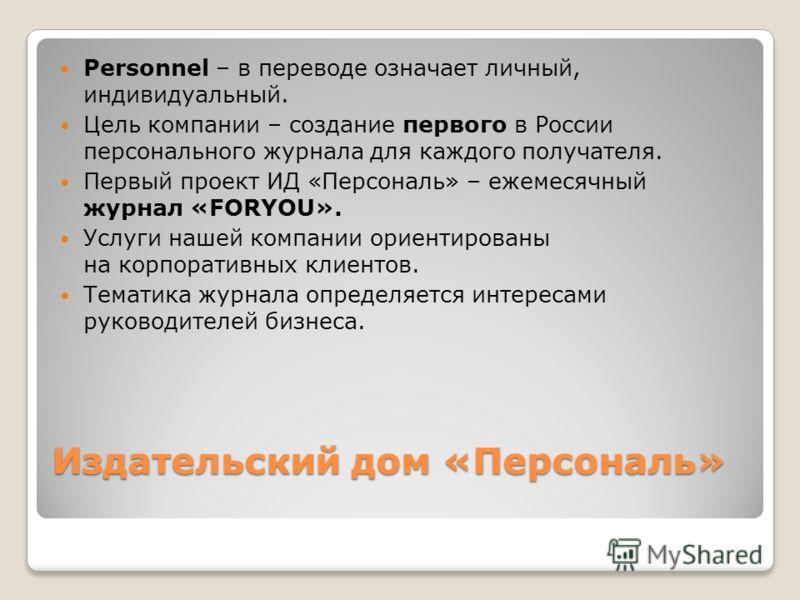 Издательский дом «Персональ» Personnel – в переводе означает личный, индивидуальный. Цель компании – создание первого в России персонального журнала для каждого получателя. Первый проект ИД «Персональ» – ежемесячный журнал «FORYOU». Услуги нашей комп