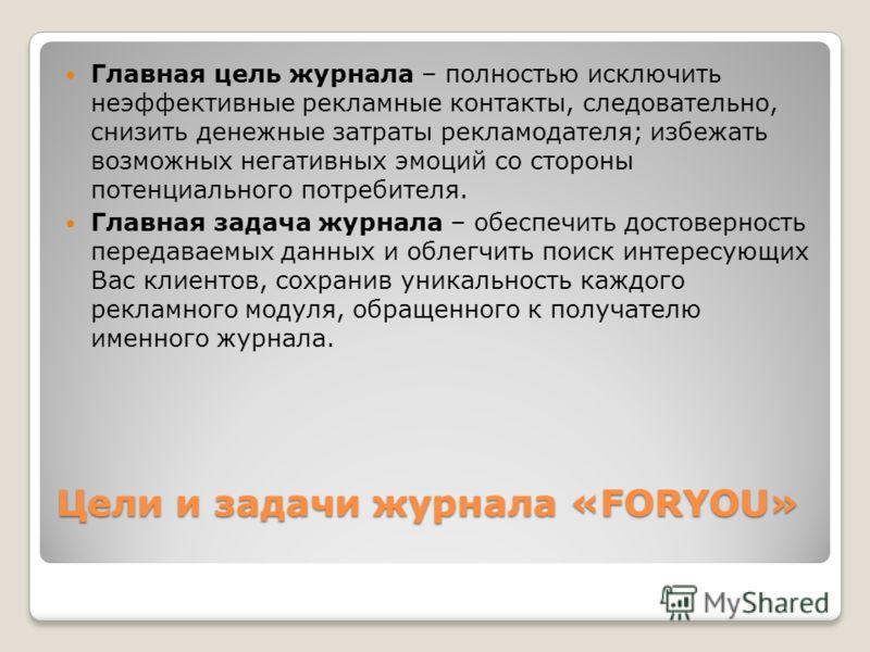 Цели и задачи журнала «FORYOU» Главная цель журнала – полностью исключить неэффективные рекламные контакты, следовательно, снизить денежные затраты рекламодателя; избежать возможных негативных эмоций со стороны потенциального потребителя. Главная зад