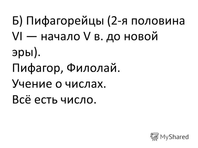 Б) Пифагорейцы (2-я половина VI начало V в. до новой эры). Пифагор, Филолай. Учение о числах. Всё есть число.