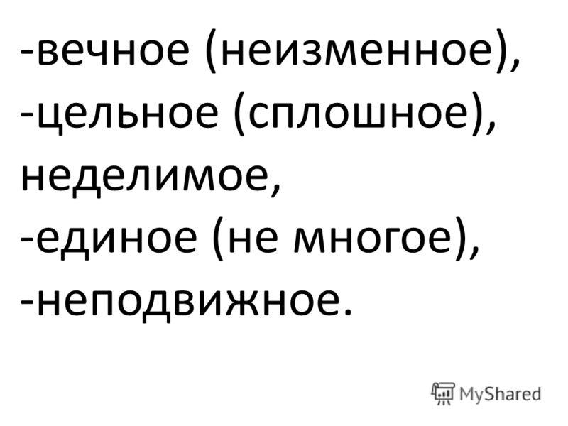 -вечное (неизменное), -цельное (сплошное), неделимое, -единое (не многое), -неподвижное.