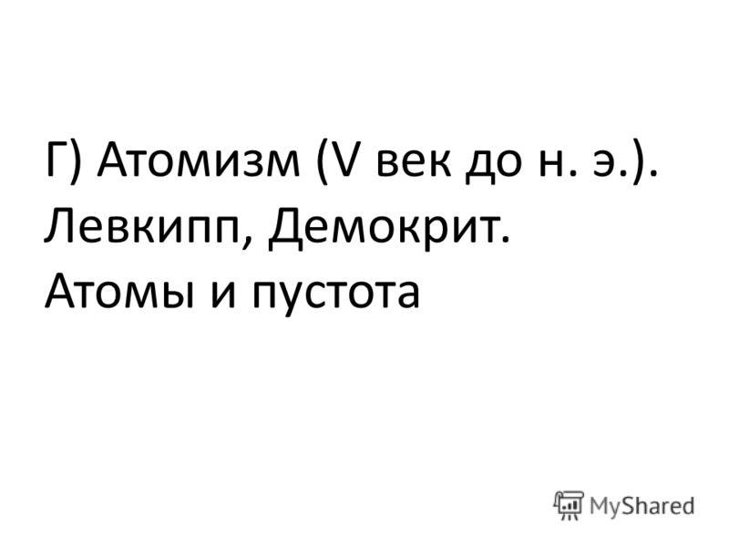Г) Атомизм (V век до н. э.). Левкипп, Демокрит. Атомы и пустота