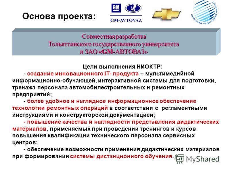 Основа проекта: Совместная разработка Тольяттинского государственного университета и ЗАО «GM-АВТОВАЗ» Цели выполнения НИОКТР: - создание инновационного IT- продукта – мультимедийной информационно-обучающей, интерактивной системы для подготовки, трена