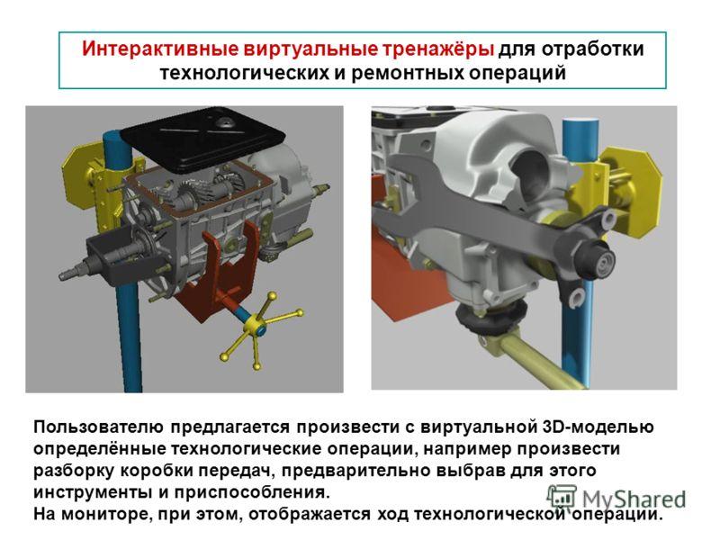 Интерактивные виртуальные тренажёры для отработки технологических и ремонтных операций Пользователю предлагается произвести с виртуальной 3D-моделью определённые технологические операции, например произвести разборку коробки передач, предварительно в