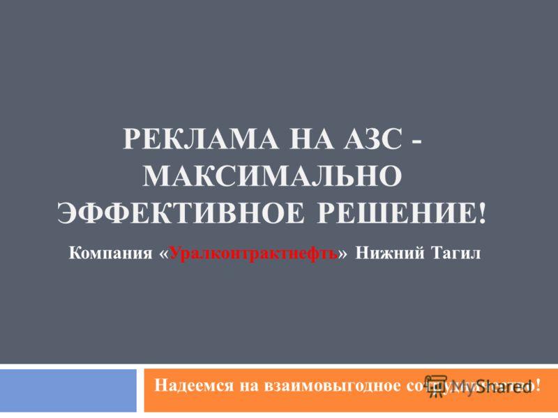 РЕКЛАМА НА АЗС - МАКСИМАЛЬНО ЭФФЕКТИВНОЕ РЕШЕНИЕ! Компания «Уралконтрактнефть» Нижний Тагил Надеемся на взаимовыгодное сотрудничество!